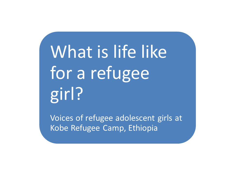 We are adolescent girls from Kobe Refugee Camp in Ethiopia.