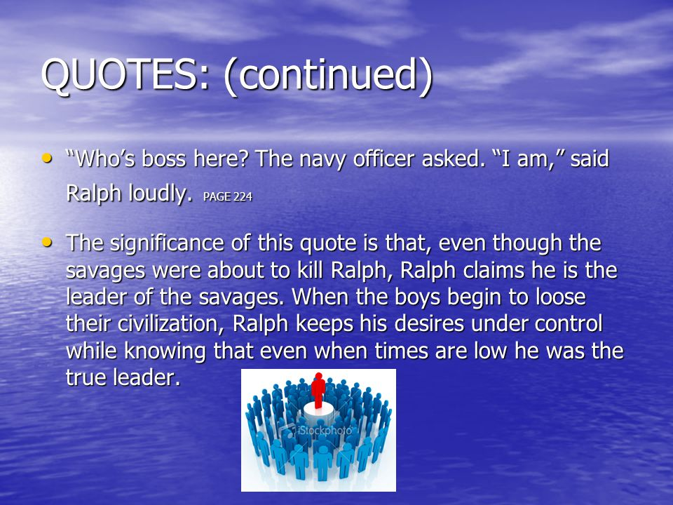 "QUOTES: (continued) ""Who's boss here? The navy officer asked. ""I am,"" said Ralph loudly. PAGE 224 ""Who's boss here? The navy officer asked. ""I am,"" sa"
