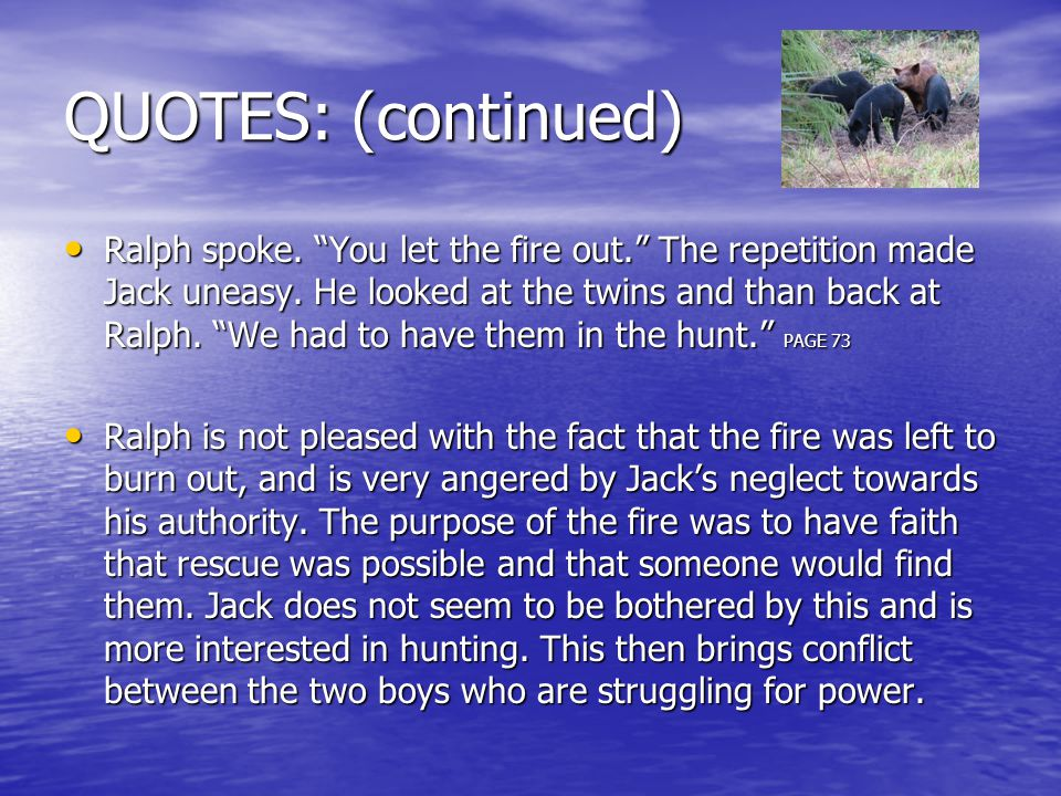 "QUOTES: (continued) Ralph spoke. ""You let the fire out."" The repetition made Jack uneasy. He looked at the twins and than back at Ralph. ""We had to ha"
