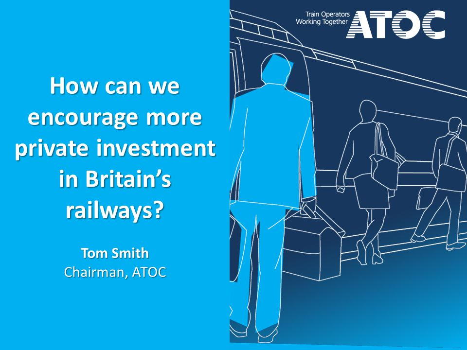 How can we encourage more private investment in Britain's railways Tom Smith Chairman, ATOC