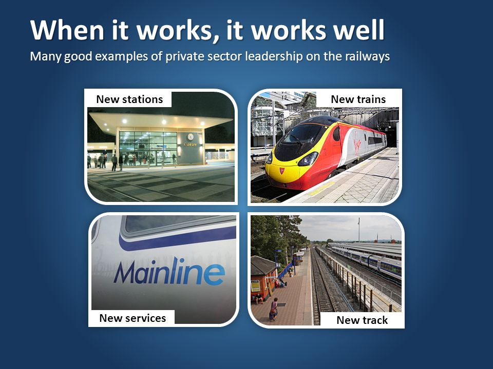 When it works, it works well Many good examples of private sector leadership on the railways New stations New services New trains New track