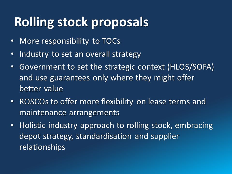 Rolling stock proposals More responsibility to TOCs More responsibility to TOCs Industry to set an overall strategy Industry to set an overall strategy Government to set the strategic context (HLOS/SOFA) and use guarantees only where they might offer better value Government to set the strategic context (HLOS/SOFA) and use guarantees only where they might offer better value ROSCOs to offer more flexibility on lease terms and maintenance arrangements ROSCOs to offer more flexibility on lease terms and maintenance arrangements Holistic industry approach to rolling stock, embracing depot strategy, standardisation and supplier relationships Holistic industry approach to rolling stock, embracing depot strategy, standardisation and supplier relationships