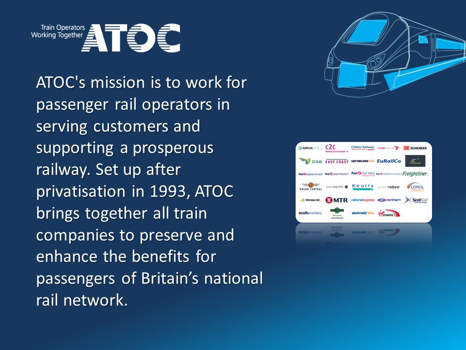 ATOC s mission is to work for passenger rail operators in serving customers and supporting a prosperous railway.