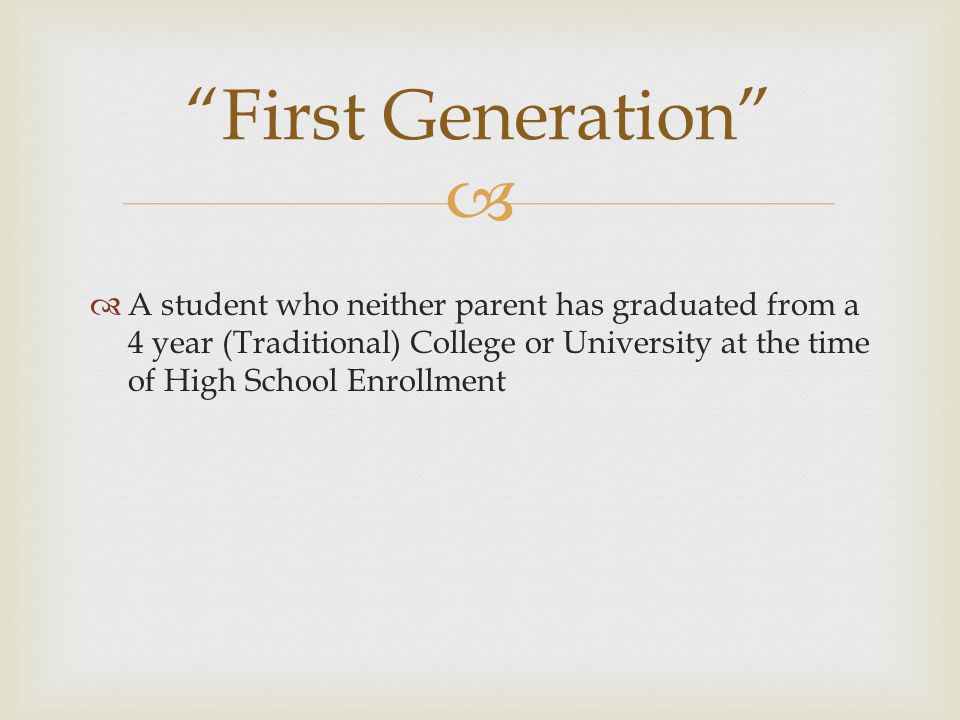  A student who neither parent has graduated from a 4 year (Traditional) College or University at the time of High School Enrollment First Generation