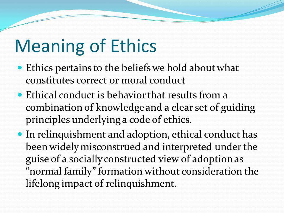 Meaning of Ethics Ethics pertains to the beliefs we hold about what constitutes correct or moral conduct Ethical conduct is behavior that results from