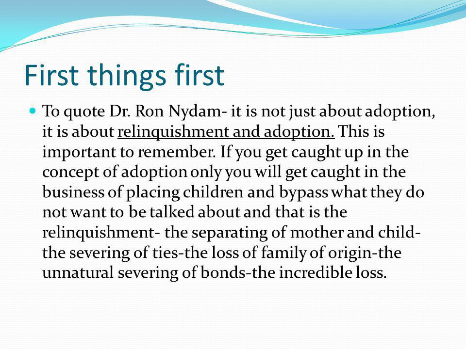 First things first To quote Dr. Ron Nydam- it is not just about adoption, it is about relinquishment and adoption. This is important to remember. If y