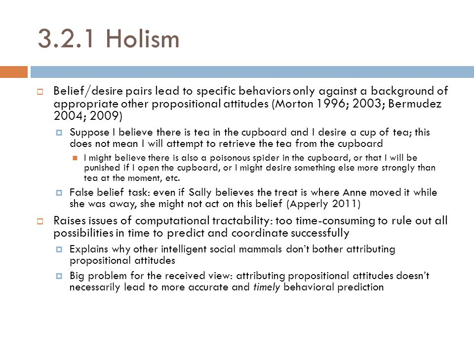 3.2.1 Holism  Belief/desire pairs lead to specific behaviors only against a background of appropriate other propositional attitudes (Morton 1996; 200