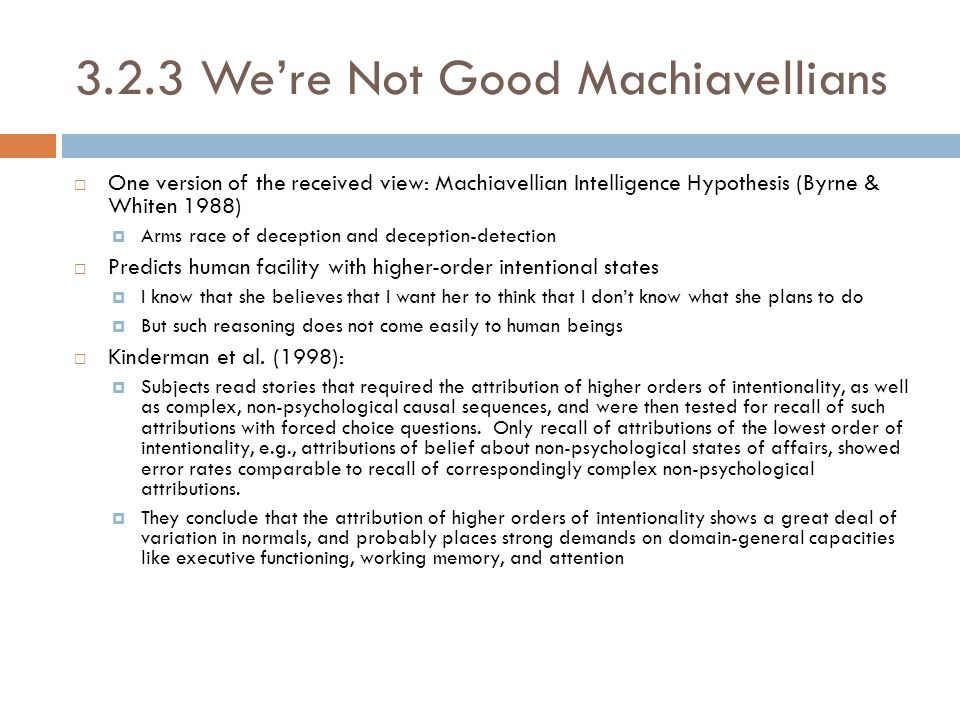 3.2.3 We're Not Good Machiavellians  One version of the received view: Machiavellian Intelligence Hypothesis (Byrne & Whiten 1988)  Arms race of deception and deception-detection  Predicts human facility with higher-order intentional states  I know that she believes that I want her to think that I don't know what she plans to do  But such reasoning does not come easily to human beings  Kinderman et al.