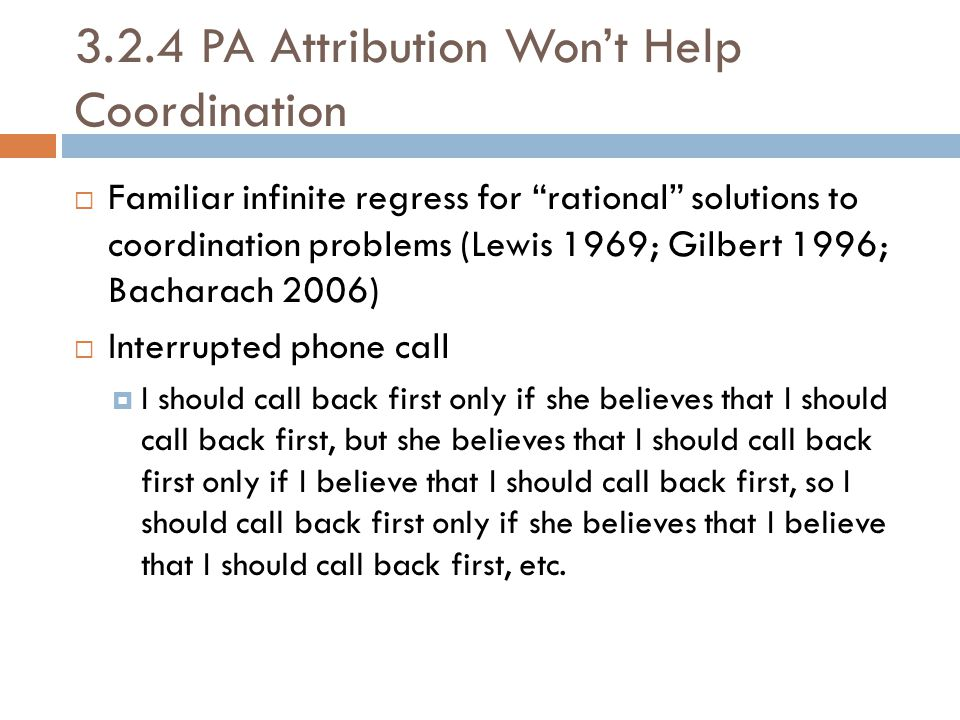 "3.2.4 PA Attribution Won't Help Coordination  Familiar infinite regress for ""rational"" solutions to coordination problems (Lewis 1969; Gilbert 1996;"