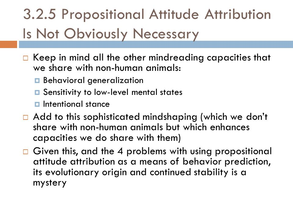 3.2.5 Propositional Attitude Attribution Is Not Obviously Necessary  Keep in mind all the other mindreading capacities that we share with non-human animals:  Behavioral generalization  Sensitivity to low-level mental states  Intentional stance  Add to this sophisticated mindshaping (which we don't share with non-human animals but which enhances capacities we do share with them)  Given this, and the 4 problems with using propositional attitude attribution as a means of behavior prediction, its evolutionary origin and continued stability is a mystery