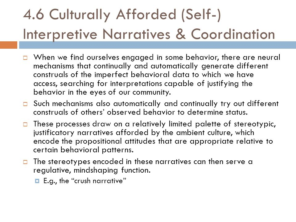 4.6 Culturally Afforded (Self-) Interpretive Narratives & Coordination  When we find ourselves engaged in some behavior, there are neural mechanisms that continually and automatically generate different construals of the imperfect behavioral data to which we have access, searching for interpretations capable of justifying the behavior in the eyes of our community.