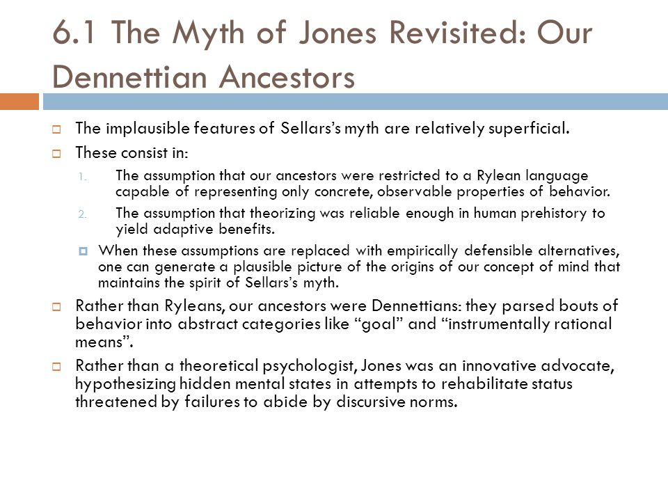 6.1 The Myth of Jones Revisited: Our Dennettian Ancestors  The implausible features of Sellars's myth are relatively superficial.  These consist in:
