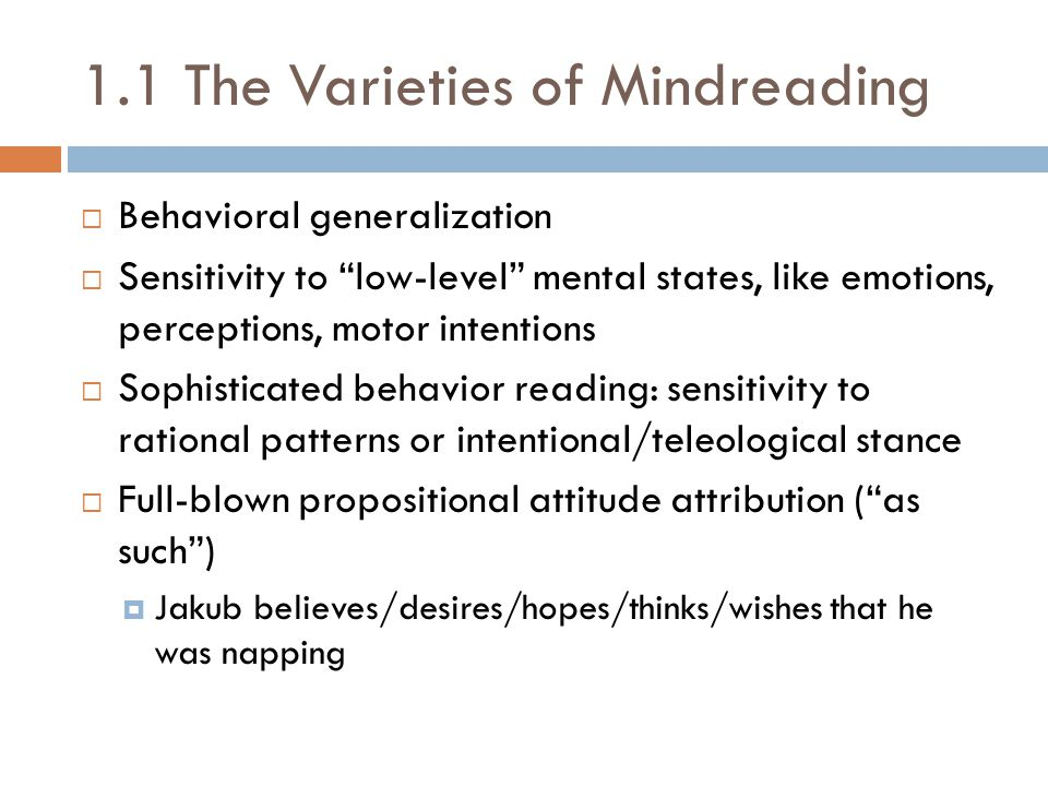 1.1 The Varieties of Mindreading  Behavioral generalization  Sensitivity to low-level mental states, like emotions, perceptions, motor intentions  Sophisticated behavior reading: sensitivity to rational patterns or intentional/teleological stance  Full-blown propositional attitude attribution ( as such )  Jakub believes/desires/hopes/thinks/wishes that he was napping