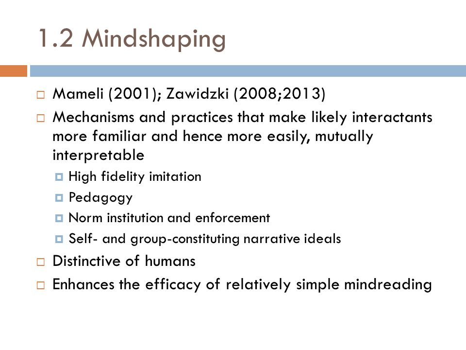 1.2 Mindshaping  Mameli (2001); Zawidzki (2008;2013)  Mechanisms and practices that make likely interactants more familiar and hence more easily, mutually interpretable  High fidelity imitation  Pedagogy  Norm institution and enforcement  Self- and group-constituting narrative ideals  Distinctive of humans  Enhances the efficacy of relatively simple mindreading