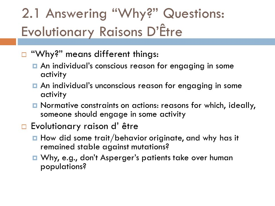 "2.1 Answering ""Why?"" Questions: Evolutionary Raisons D'Être  ""Why?"" means different things:  An individual's conscious reason for engaging in some a"