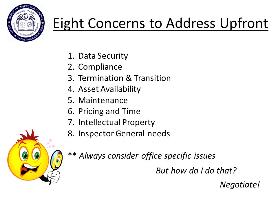 Eight Concerns to Address Upfront 1.Data Security 2.Compliance 3.Termination & Transition 4.Asset Availability 5.Maintenance 6.Pricing and Time 7.Intellectual Property 8.Inspector General needs ** Always consider office specific issues But how do I do that.