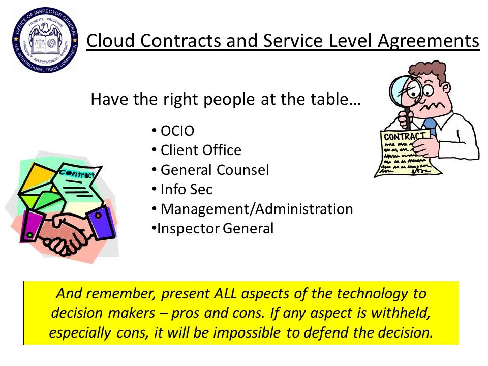 Cloud Contracts and Service Level Agreements OCIO Client Office General Counsel Info Sec Management/Administration Inspector General And remember, present ALL aspects of the technology to decision makers – pros and cons.