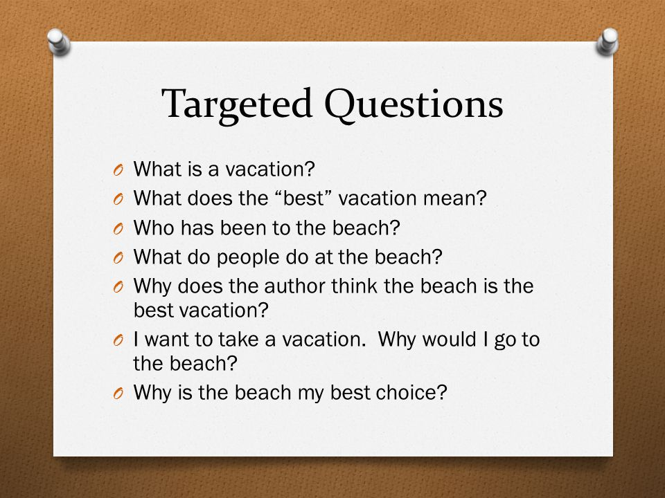 "Targeted Questions O What is a vacation? O What does the ""best"" vacation mean? O Who has been to the beach? O What do people do at the beach? O Why do"