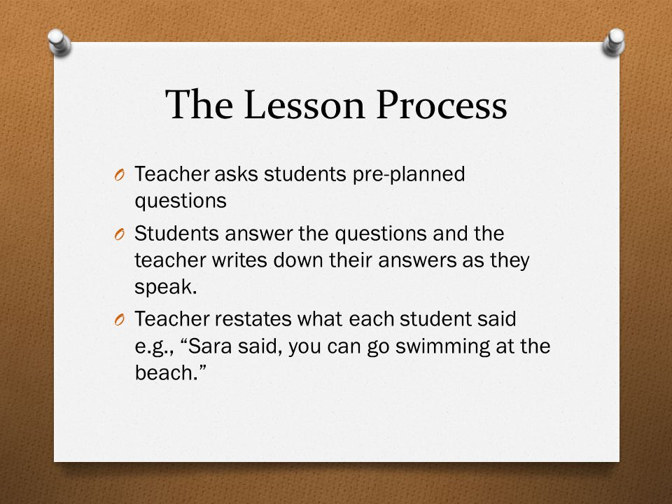The Lesson Process O Teacher asks students pre-planned questions O Students answer the questions and the teacher writes down their answers as they spe