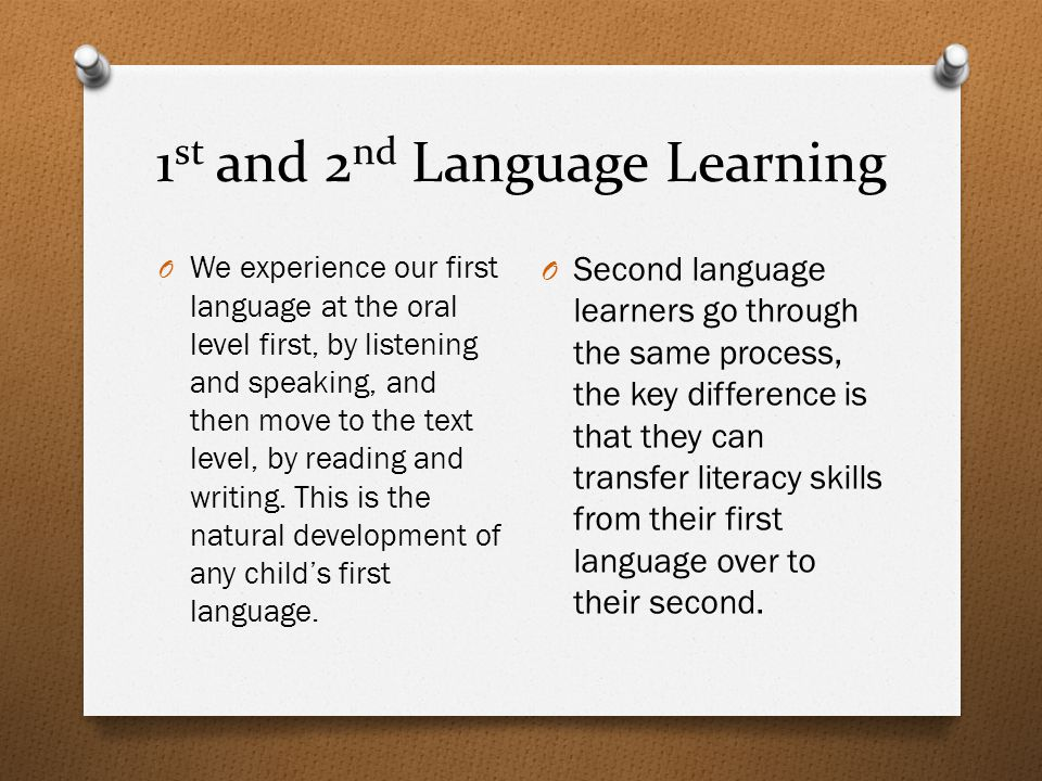 1 st and 2 nd Language Learning O We experience our first language at the oral level first, by listening and speaking, and then move to the text level