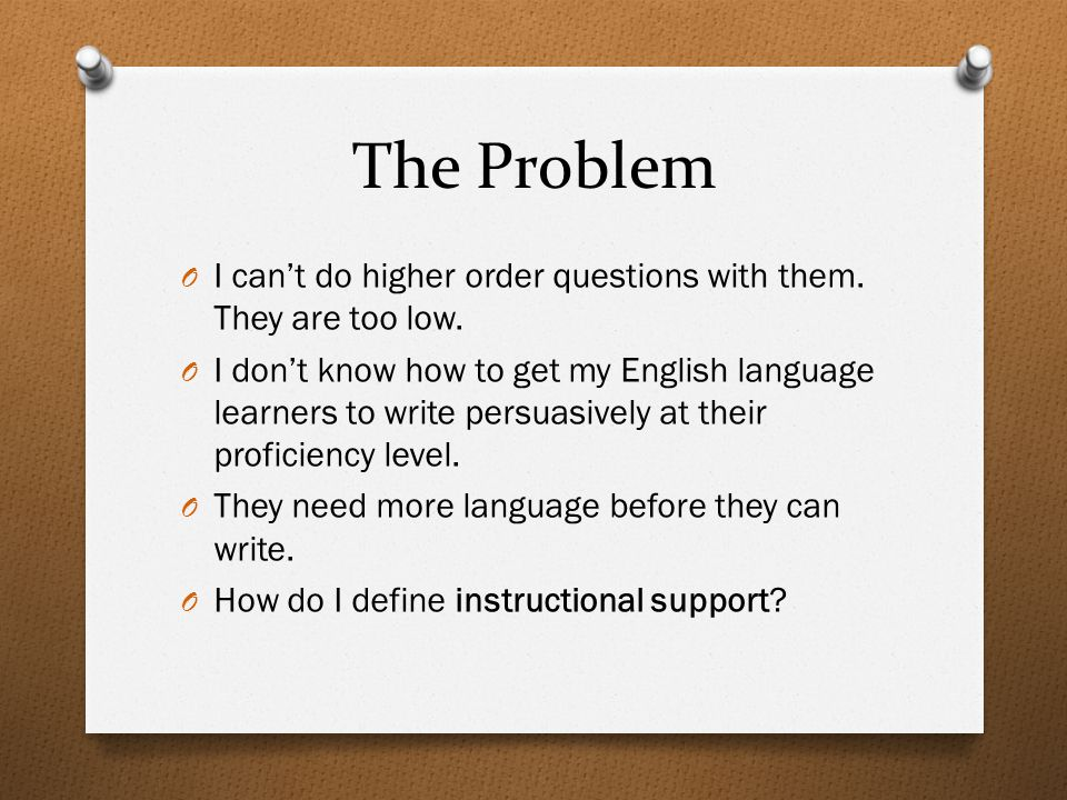 The Problem O I can't do higher order questions with them. They are too low. O I don't know how to get my English language learners to write persuasiv