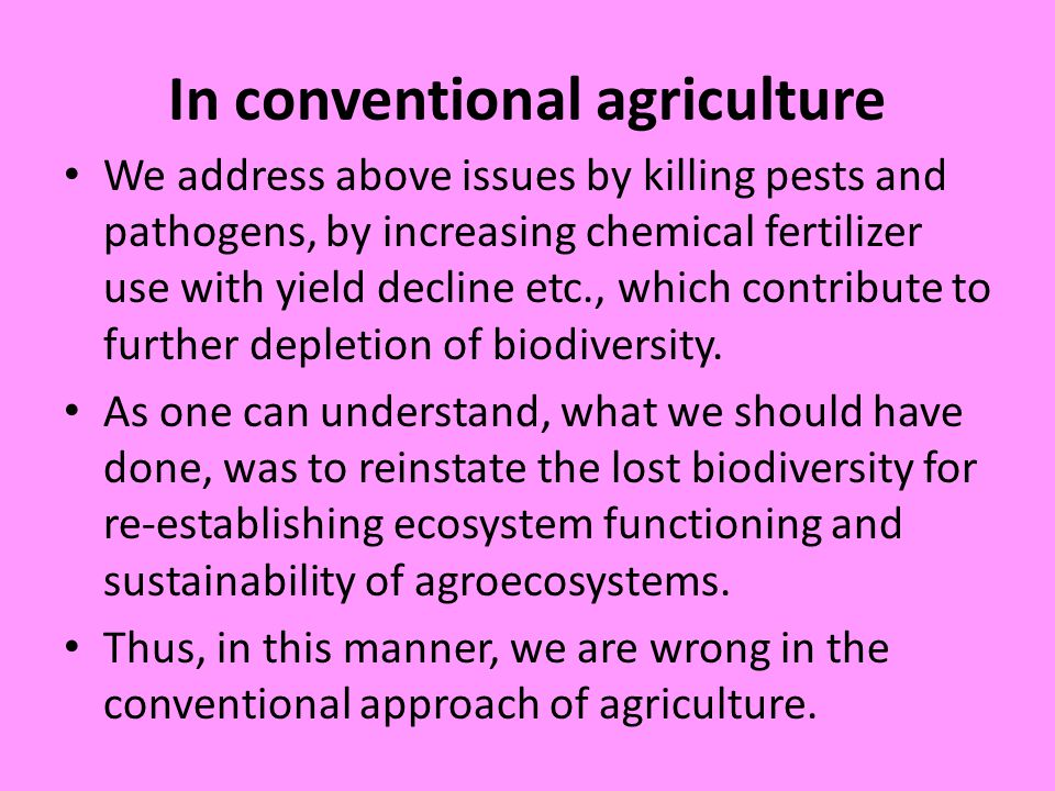 In conventional agriculture We address above issues by killing pests and pathogens, by increasing chemical fertilizer use with yield decline etc., which contribute to further depletion of biodiversity.