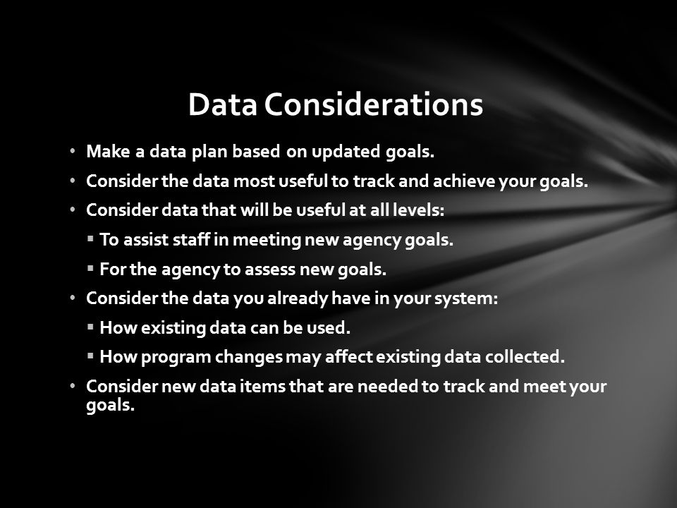Data Considerations Make a data plan based on updated goals. Consider the data most useful to track and achieve your goals. Consider data that will be