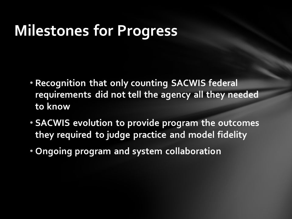 Milestones for Progress Recognition that only counting SACWIS federal requirements did not tell the agency all they needed to know SACWIS evolution to