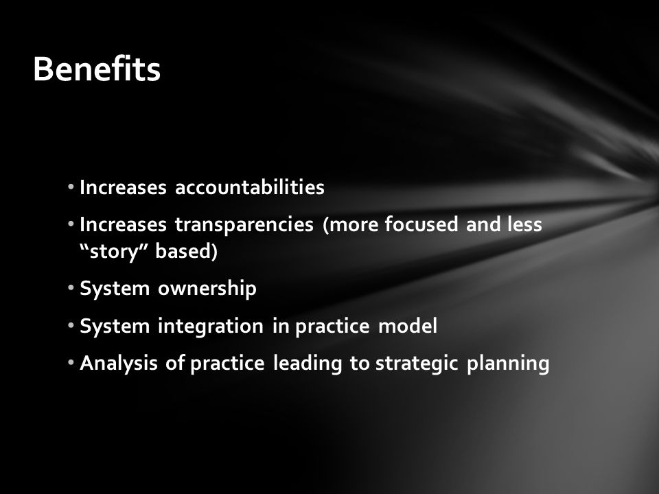 """Benefits Increases accountabilities Increases transparencies (more focused and less """"story"""" based) System ownership System integration in practice mod"""