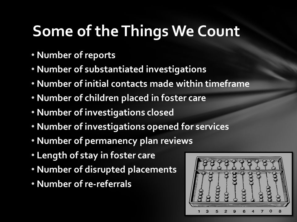 Number of reports Number of substantiated investigations Number of initial contacts made within timeframe Number of children placed in foster care Num
