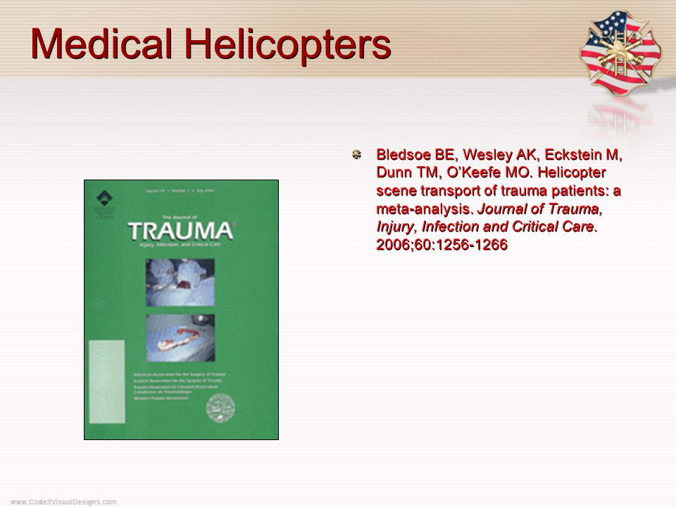 Medical Helicopters Bledsoe BE, Wesley AK, Eckstein M, Dunn TM, O'Keefe MO. Helicopter scene transport of trauma patients: a meta-analysis. Journal of