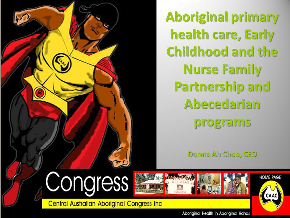 Aboriginal primary health care, Early Childhood and the Nurse Family Partnership and Abecedarian programs Donna Ah Chee, CEO