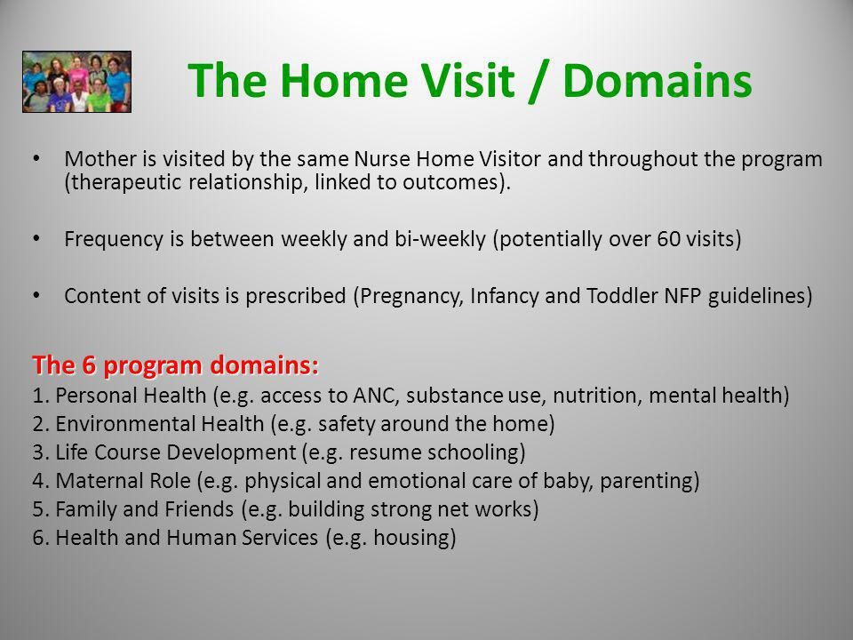 The Home Visit / Domains Mother is visited by the same Nurse Home Visitor and throughout the program (therapeutic relationship, linked to outcomes). F