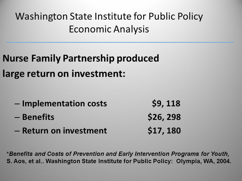 Washington State Institute for Public Policy Economic Analysis Nurse Family Partnership produced large return on investment: – Implementation costs $9