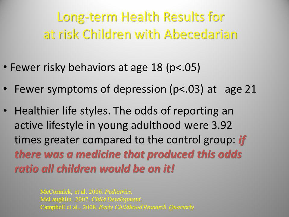 Long-term Health Results for at risk Children with Abecedarian Fewer risky behaviors at age 18 (p<.05) Fewer symptoms of depression (p<.03) at age 21