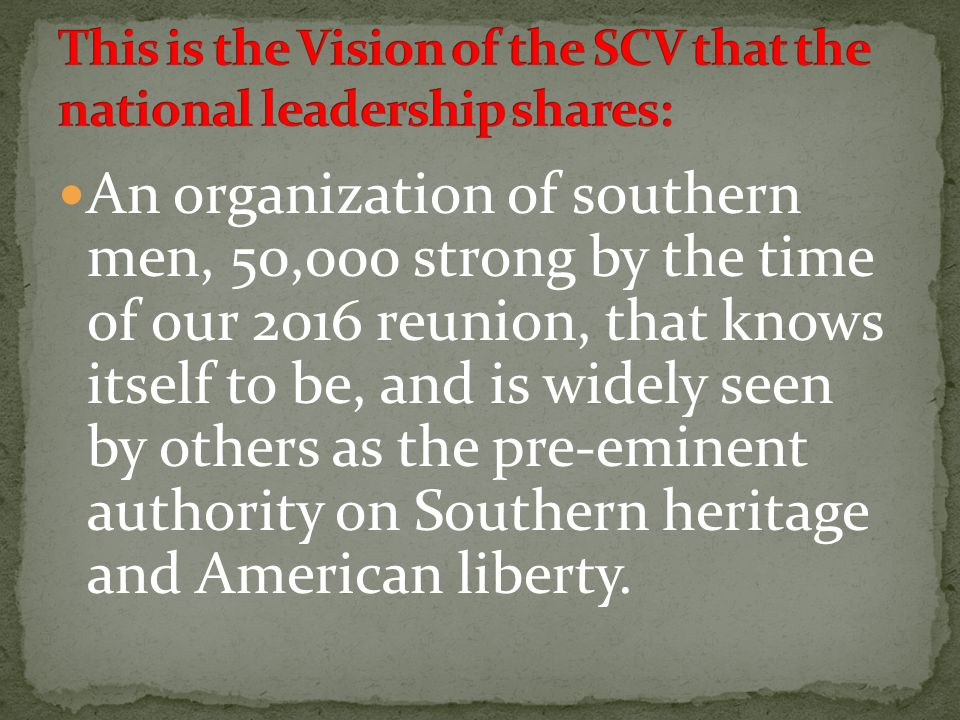 An organization of southern men, 50,000 strong by the time of our 2016 reunion, that knows itself to be, and is widely seen by others as the pre-eminent authority on Southern heritage and American liberty.