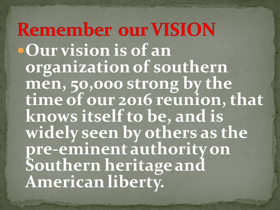 Our vision is of an organization of southern men, 50,000 strong by the time of our 2016 reunion, that knows itself to be, and is widely seen by others as the pre-eminent authority on Southern heritage and American liberty.