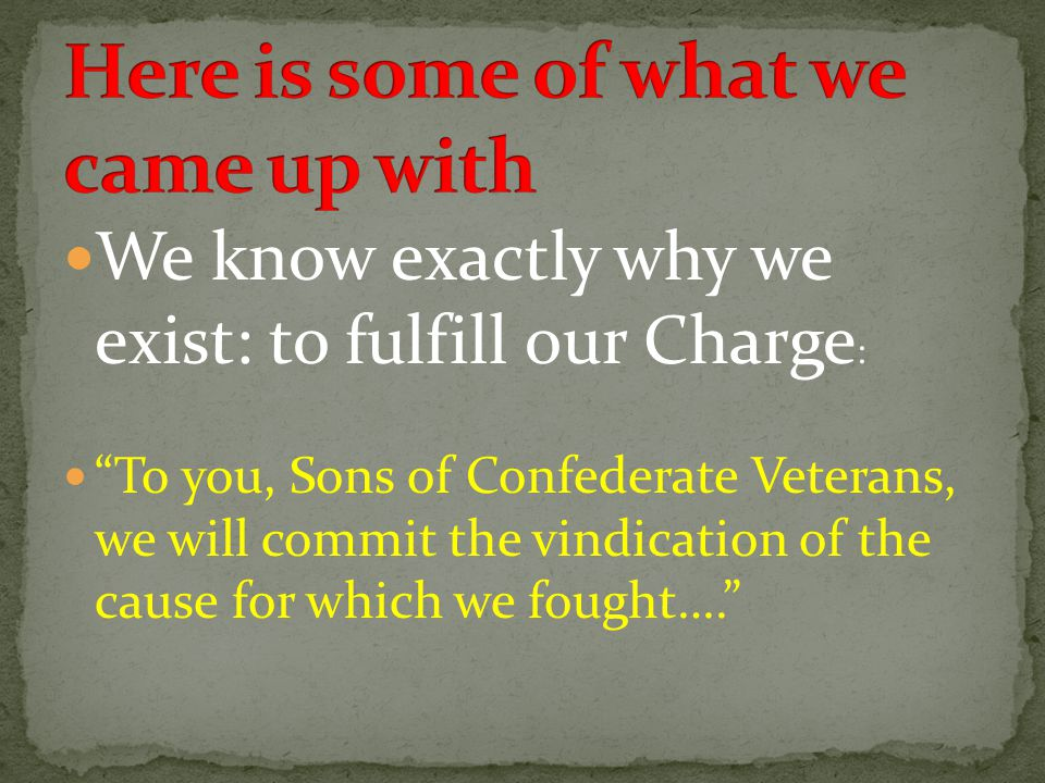 We know exactly why we exist: to fulfill our Charge : To you, Sons of Confederate Veterans, we will commit the vindication of the cause for which we fought….