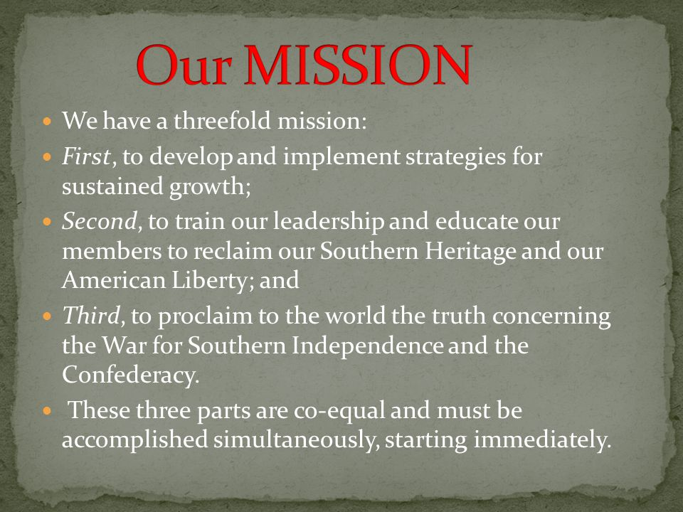 We have a threefold mission: First, to develop and implement strategies for sustained growth; Second, to train our leadership and educate our members to reclaim our Southern Heritage and our American Liberty; and Third, to proclaim to the world the truth concerning the War for Southern Independence and the Confederacy.