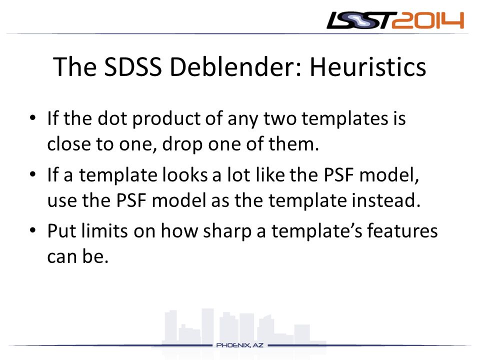 The SDSS Deblender: Heuristics If the dot product of any two templates is close to one, drop one of them.