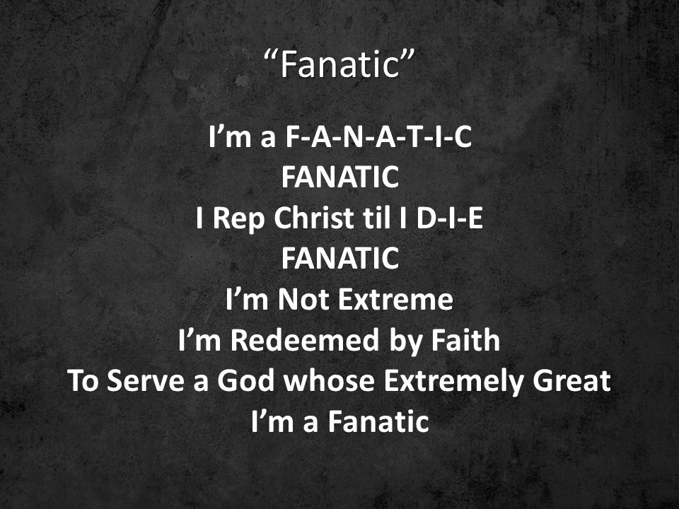 Fanatic I'm a F-A-N-A-T-I-C FANATIC I Rep Christ til I D-I-E FANATIC I'm Not Extreme I'm Redeemed by Faith To Serve a God whose Extremely Great I'm a Fanatic