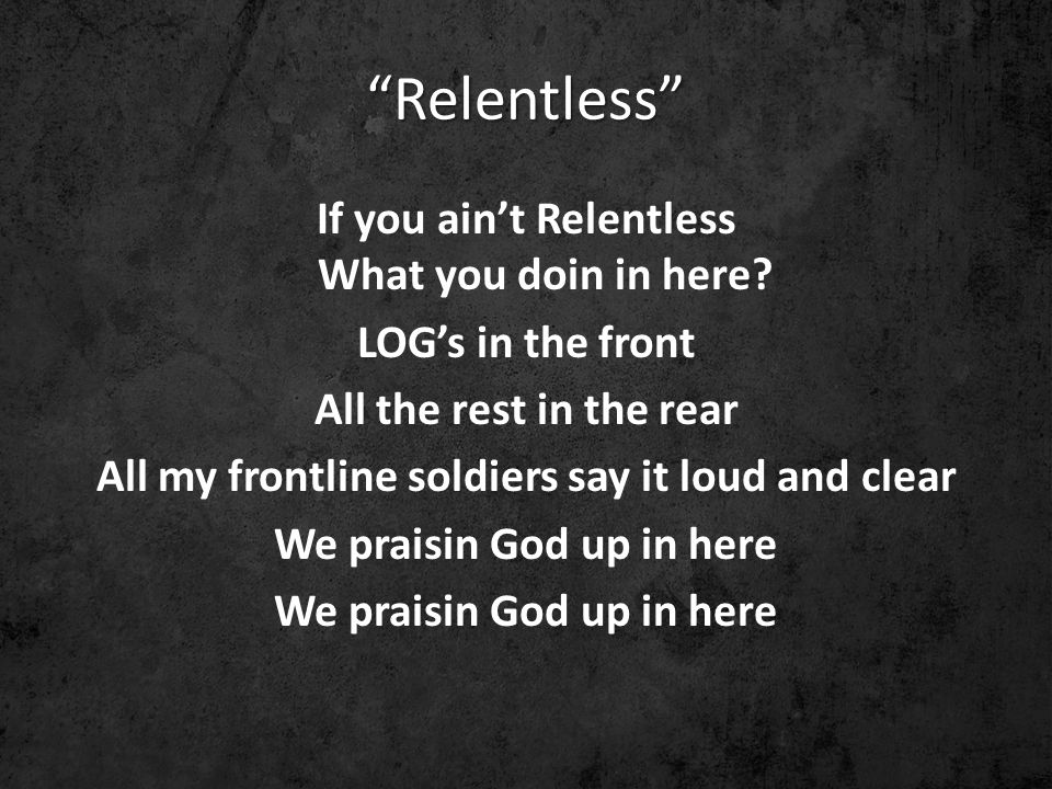 Relentless If you ain't Relentless What you doin in here.