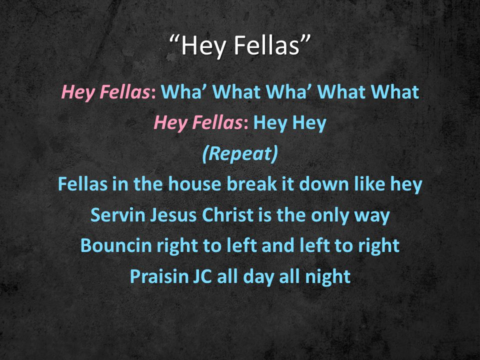 Hey Fellas Hey Fellas: Wha' What Wha' What What Hey Fellas: Hey Hey (Repeat) Fellas in the house break it down like hey Servin Jesus Christ is the only way Bouncin right to left and left to right Praisin JC all day all night