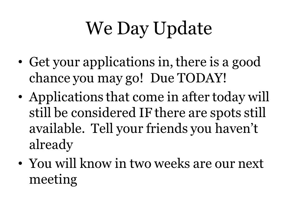 We Day Update Get your applications in, there is a good chance you may go! Due TODAY! Applications that come in after today will still be considered I