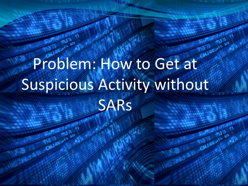 Problem: How to Get at Suspicious Activity without SARs