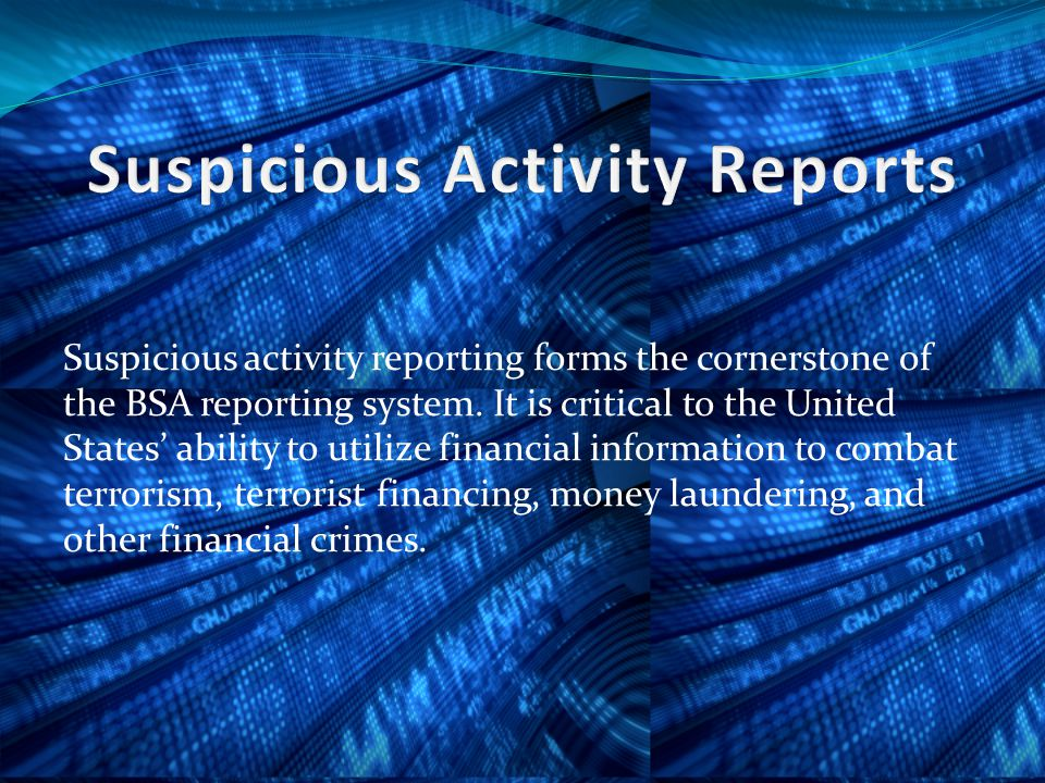 Suspicious activity reporting forms the cornerstone of the BSA reporting system.