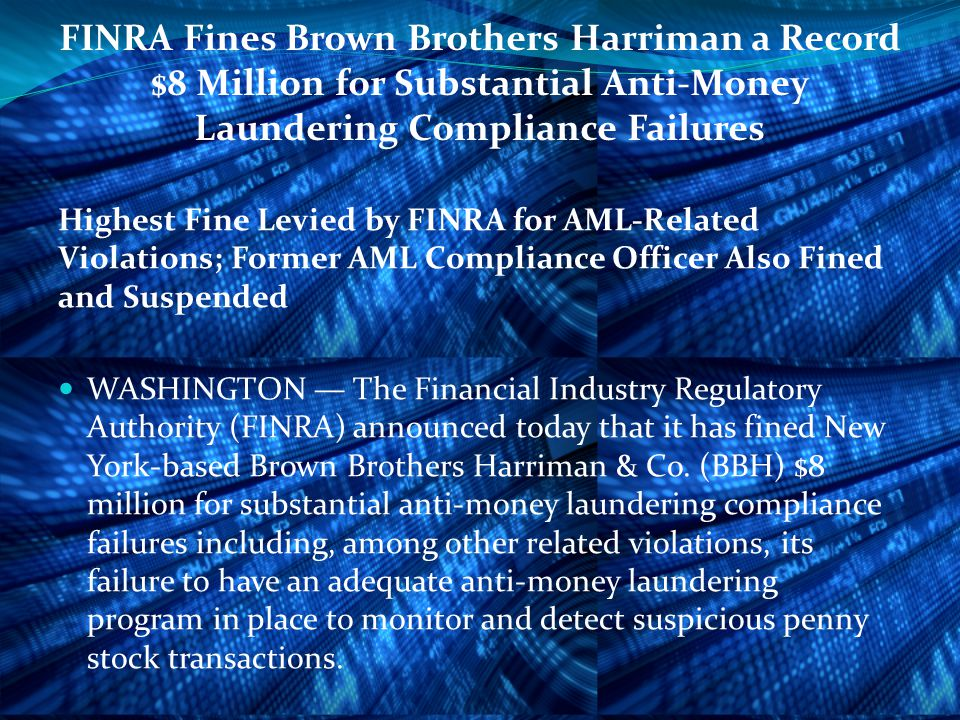 FINRA Fines Brown Brothers Harriman a Record $8 Million for Substantial Anti-Money Laundering Compliance Failures Highest Fine Levied by FINRA for AML-Related Violations; Former AML Compliance Officer Also Fined and Suspended WASHINGTON — The Financial Industry Regulatory Authority (FINRA) announced today that it has fined New York-based Brown Brothers Harriman & Co.