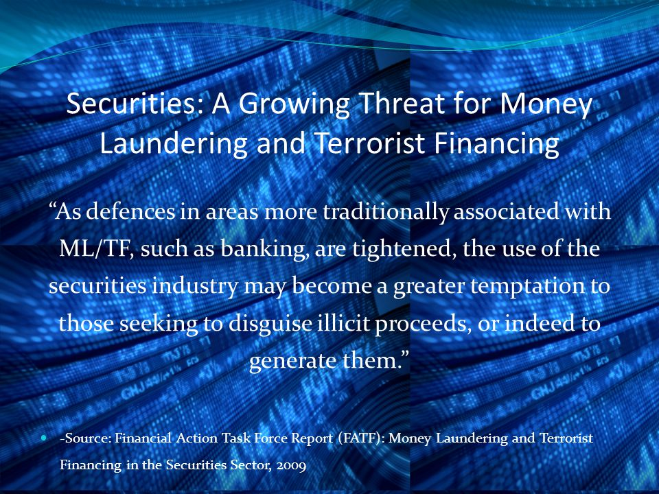 Securities: A Growing Threat for Money Laundering and Terrorist Financing As defences in areas more traditionally associated with ML/TF, such as banking, are tightened, the use of the securities industry may become a greater temptation to those seeking to disguise illicit proceeds, or indeed to generate them. -Source: Financial Action Task Force Report (FATF): Money Laundering and Terrorist Financing in the Securities Sector, 2009