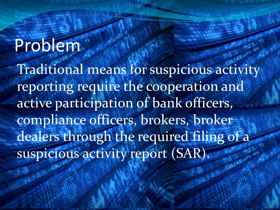 Problem Traditional means for suspicious activity reporting require the cooperation and active participation of bank officers, compliance officers, brokers, broker dealers through the required filing of a suspicious activity report (SAR).