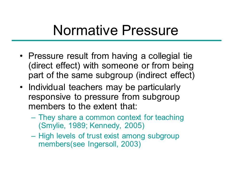 Normative Pressure Pressure result from having a collegial tie (direct effect) with someone or from being part of the same subgroup (indirect effect) Individual teachers may be particularly responsive to pressure from subgroup members to the extent that: –They share a common context for teaching (Smylie, 1989; Kennedy, 2005) –High levels of trust exist among subgroup members(see Ingersoll, 2003)